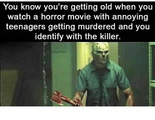Dank, Movie, and Watch: You know you re getting old when you  watch a horror movie with annoying  teenagers getting murdered and you  identify with the killer.