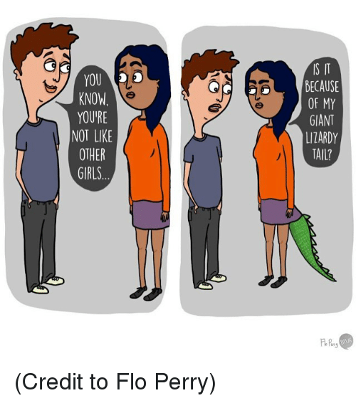 Girls, Memes, and Flo: YOU  KNOW  YOUIRE  NOT LIKE  OTHER  GIRLS  IS IT  BECAUSE  OF MY  GIANT  LITARDY  TAIL? (Credit to Flo Perry)