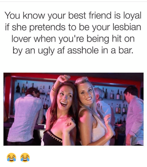 Af, Best Friend, and Lesbians: You know your best friend is loyal  if she pretends to be your lesbian  lover when you're being hit on  by an ugly af asshole in a bar. 😂 😂