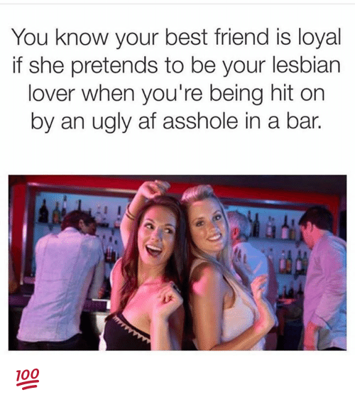 Af, Best Friend, and Lesbians: You know your best friend is loyal  if she pretends to be your lesbian  lover when you're being hit on  by an ugly af asshole in a bar. 💯