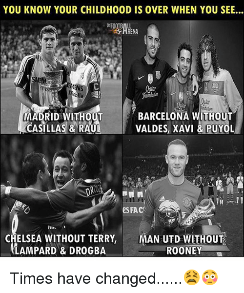 Barcelona, Chelsea, and Fac: YOU KNOW YOUR CHILDHOOD IS OVER WHEN YOU SEE..  HRENA  lle  MADRID WITHOUT  ČASILLAS & RAU  BARCELONA WITHOUT  VALDES, XAVI & PUYOL  e FAC  CHELSEA WITHOUT TERRY,MAN UTD WITHOU  LAMPARD& DROGBA  ROONEY Times have changed......😫😳
