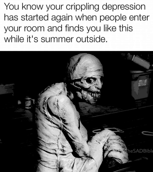 Crippling: You know your crippling depression  has started again when people enter  your room and finds you like this  while it's summer outside  theSADBible