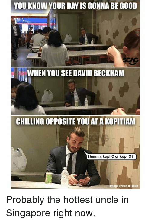 David Beckham, Memes, and Good: YOU KNOW YOUR DAY IS GONNA BE GOOD  WHEN YOU SEE DAVID BECKHAM  CHILLING OPPOSITE YOUAT A KOPITIAM  Hmmm, kopi C or kopi O?  INと  image credit to sean Probably the hottest uncle in Singapore right now.