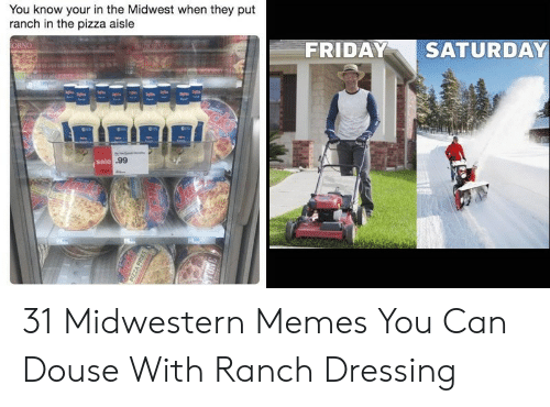 Friday, Memes, and Pizza: You know your in the Midwest when they put  ranch in the pizza aisle  ORNO  FRIDAY  SATURDAY  sale .99 31 Midwestern Memes You Can Douse With Ranch Dressing