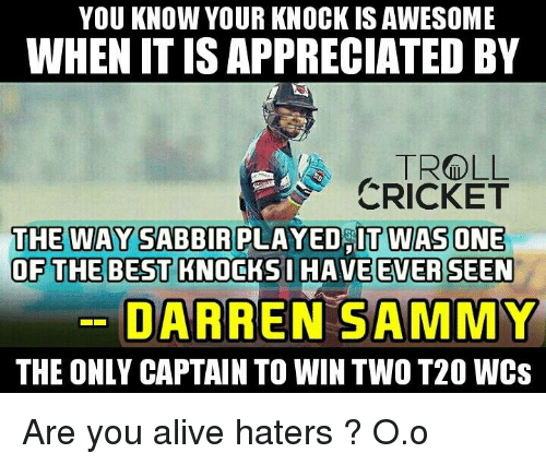 Alive, Memes, and Troll: YOU KNOW YOUR KNOCK ISAWESOME  WHENITISAPPRECIATED BY  TROLL  CRICKET  THE WAY SABBIR PLAYED IT WAS ONE  OF THE BEST KNOCKsi HAVE EVER SEEN  DARREN SAMMY  THE ONLY CAPTAIN TO WIN TWO T20 WCS Are you alive haters ? O.o  <finisher>