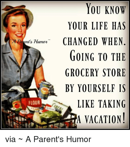 Parenting Humor: YOU KNOW  YOUR LIFE  HAS  Humor- CHANGED WHEN  arent GOING TO THE  GROCERY STORE  BY YOURSELF IS  LIKE TAKING  FLOUR  A VACATION! via ~ A Parent's Humor