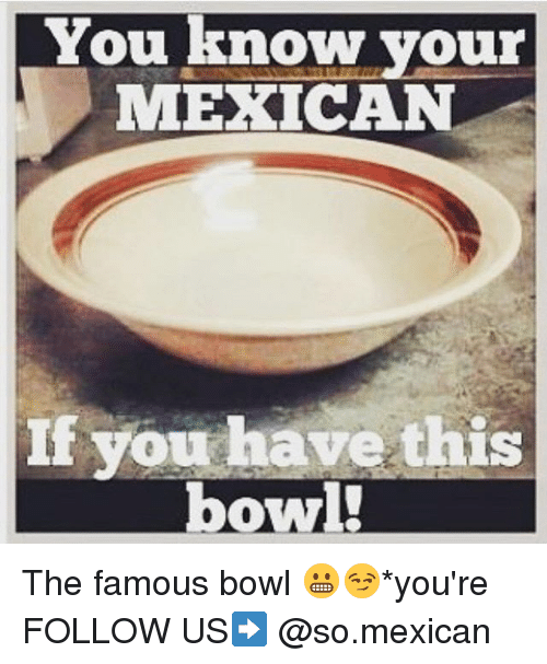 Memes, Mexican, and Bowl: You know your  MEXICAN  If you have this The famous bowl 😬😏*you're FOLLOW US➡️ @so.mexican