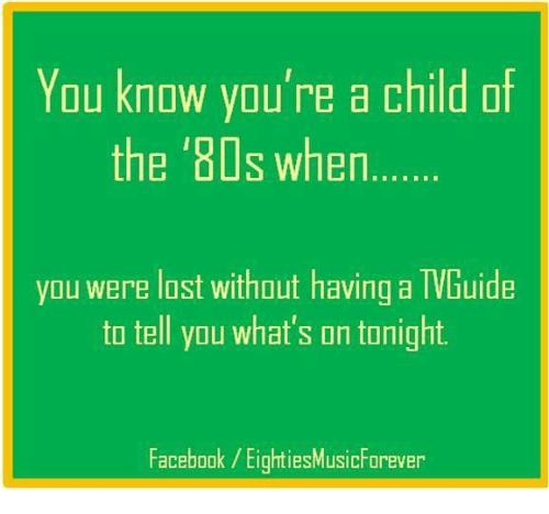 80s, Dank, and 🤖: You know you're a child of  the '80s when  you were lost without having a  TVGuide  to tell you what's on tonight.  Facebook EightiesMusic Forever