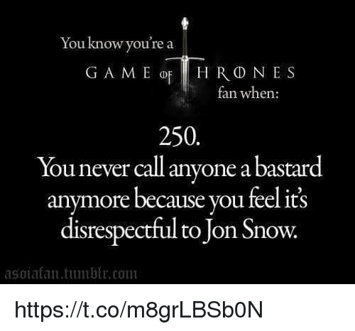 Tumblr, Jon Snow, and Snow: You know you're a  G A M E op HRD NES  ran when:  250.  ou never call anyone abastar  anymore because you feel its  disrespectful to Jon Snow.  asoia fan tumblr com https://t.co/m8grLBSb0N