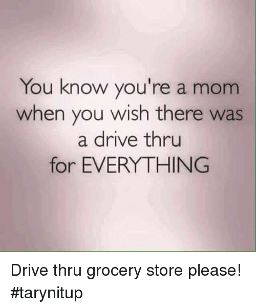 Memes, Drive, and Mom: You know you're a mom  when you wish there was  a drive thru  for EVERYTHING Drive thru grocery store please! #tarynitup