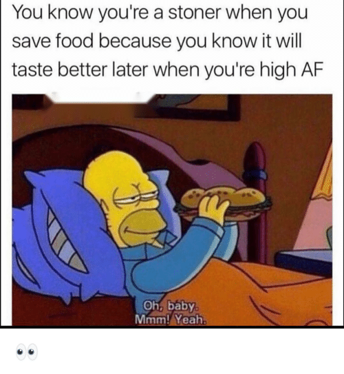 stoner: You know you're a stoner when you  save food because you know it will  taste better later when you're high AF  Oh, baby  Mmm! Yeah 👀