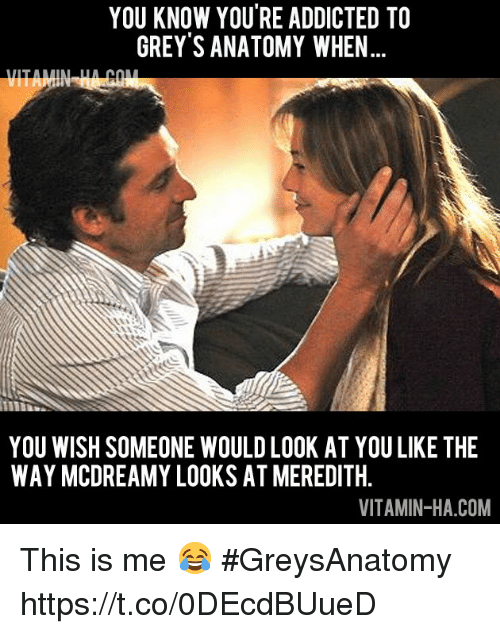 Memes, Grey's Anatomy, and Addicted: YOU KNOW YOU'RE ADDICTED TO  GREY'S ANATOMY WHEN  IN  YOU WISH SOMEONE WOULD LOOK AT YOU LIKE THE  WAY MCDREAMY LOOKS AT MEREDITH.  VITAMIN-HA.COM This is me 😂 #GreysAnatomy https://t.co/0DEcdBUueD