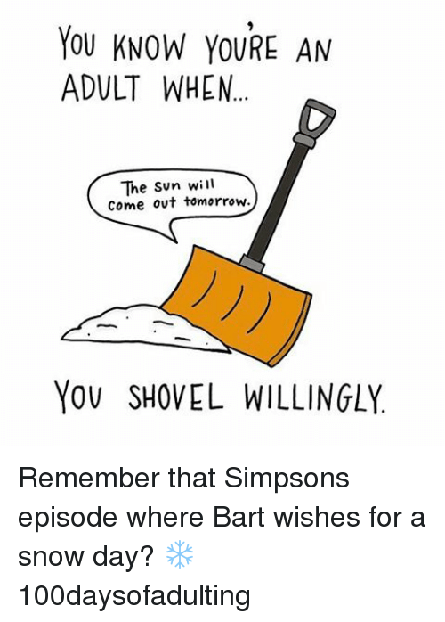 Sun Will Come Out Tomorrow: YOU KNOW YOURE AN  ADULT WHEN...  The Sun will  come out tomorrow.  YOU SHOVEL WILLINGLY Remember that Simpsons episode where Bart wishes for a snow day? ❄️ 100daysofadulting