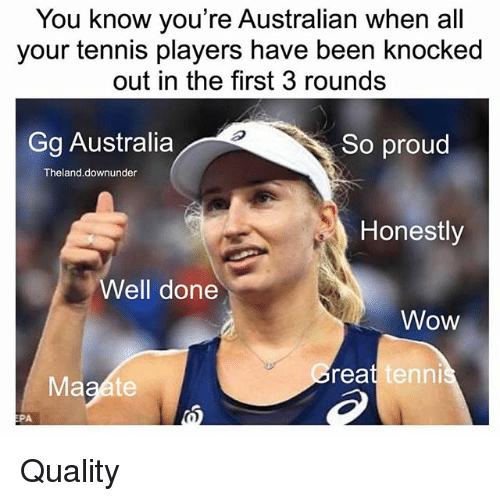 Gg, Memes, and Wow: You know you're Australian when all  your tennis players have been knocked  out in the first 3 rounds  Gg Australia  So proud  Theland.downunder  Honestly  Well done  Wow  reat  ennis  EPA Quality