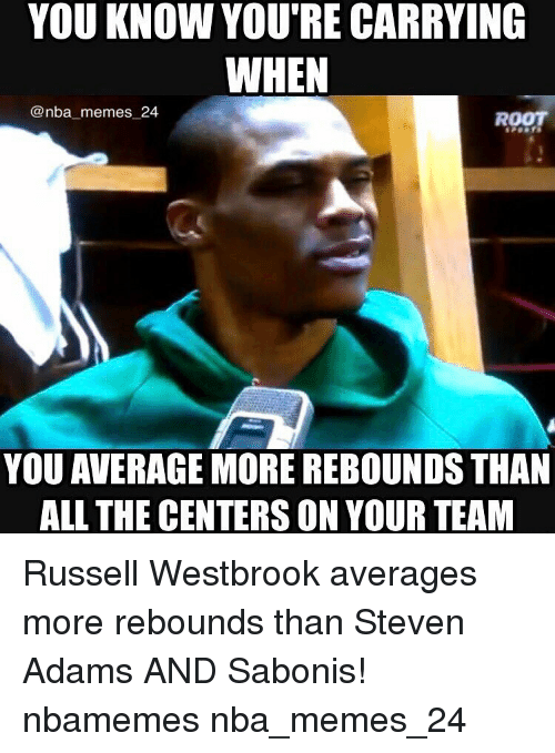 Nba, Russell Westbrook, and Steven Adams: YOU KNOW YOU'RE CARRYING  WHEN  @nba memes 24  ROOT  YOU AVERAGE MORE REBOUNDS THAN  ALL THE CENTERS ON YOUR TEAM Russell Westbrook averages more rebounds than Steven Adams AND Sabonis! nbamemes nba_memes_24
