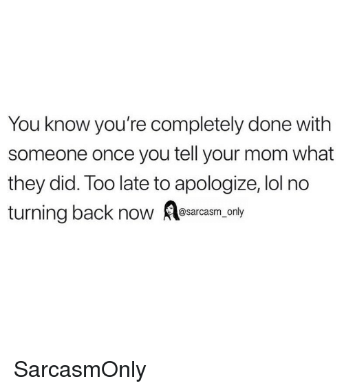 Funny, Lol, and Memes: You know you're completely done with  someone once you tell your mom what  they did. Too late to apologize, lol no  turning back now Aesarcsm only  sarcasm on SarcasmOnly