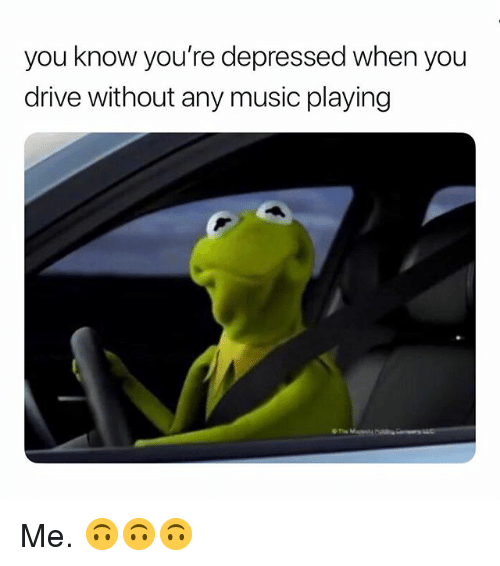 Music, Drive, and Dank Memes: you know you're depressed when you  drive without any music playing Me. 🙃🙃🙃