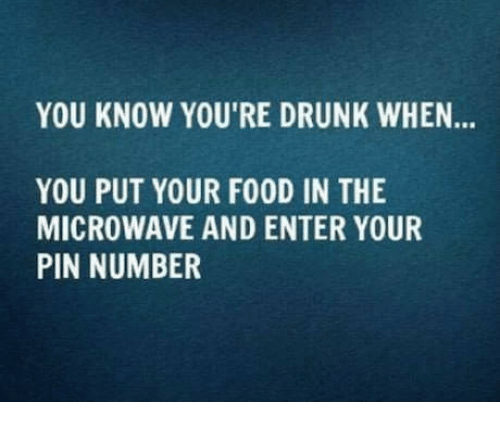 SIZZLE: YOU KNOW YOU'RE DRUNK WHEN...  YOU PUT YOUR FOOD IN THE  MICROWAVE AND ENTER YOUR  PIN NUMBER