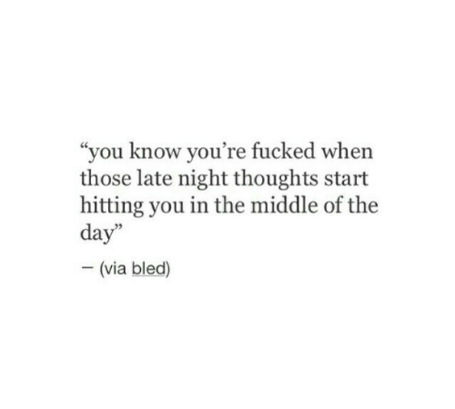 "late night: ""you know you're fucked when  those late night thoughts start  hitting you in the middle of the  day""  - (via bled)"