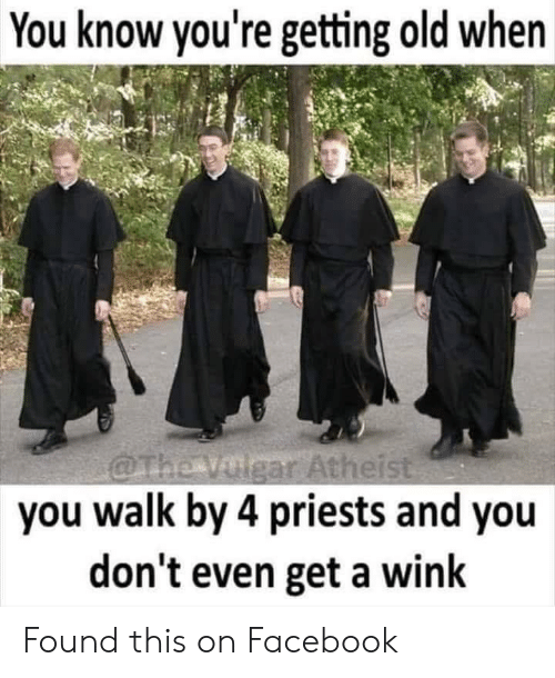 gar: You know you're getting old when  gar Atheis  you walk by 4 priests and you  don't even get a wink Found this on Facebook