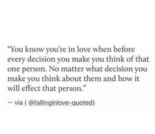 "quoted: ""You know you're in love when before  every decision you make you think of that  one person. No matter what decision you  make you think about them and how it  will effect that person.""  -via (@fallinginlove-quoted)"