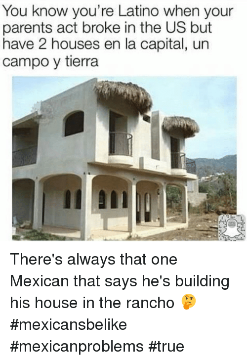 memes: You know you're Latino when your  parents act broke in the US but  have 2 houses en la capital, un  campo y tierra There's always that one Mexican that says he's building his house in the rancho 🤔 #mexicansbelike #mexicanproblems #true