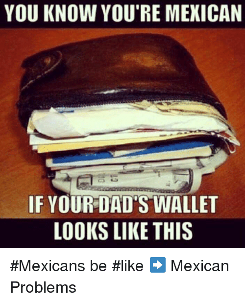Mexicans Be Like: YOU KNOW YOU'RE MEXICAN  IF YOUR DAD'S WALLET  LOOKS LIKE THIS #Mexicans be #like ➡ Mexican Problems