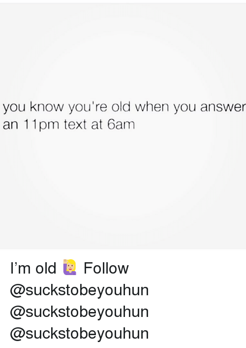 Youre Old: you know you're old when you answer  an 11pm text at 6am I'm old 🙋🏼‍♀️ Follow @suckstobeyouhun @suckstobeyouhun @suckstobeyouhun