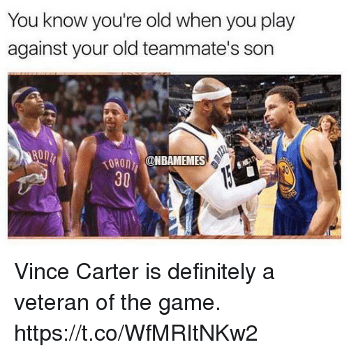 Definitely, The Game, and Game: You know you're old when you play  against your old teammate's son  TORO ONBAMEMES  30 Vince Carter is definitely a veteran of the game. https://t.co/WfMRItNKw2