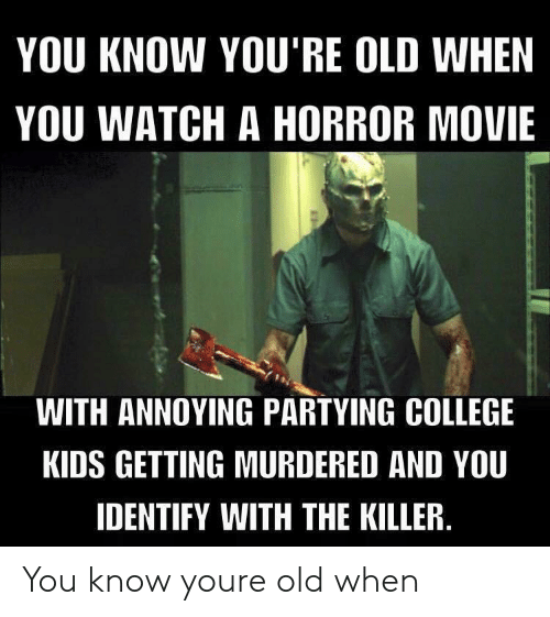 Youre Old: YOU KNOW YOU'RE OLD WHEN  YOU WATCH A HORROR MOVIE  WITH ANNOYING PARTYING COLLEGE  KIDS GETTING MURDERED AND YOU  IDENTIFY WITH THE KILLER You know youre old when