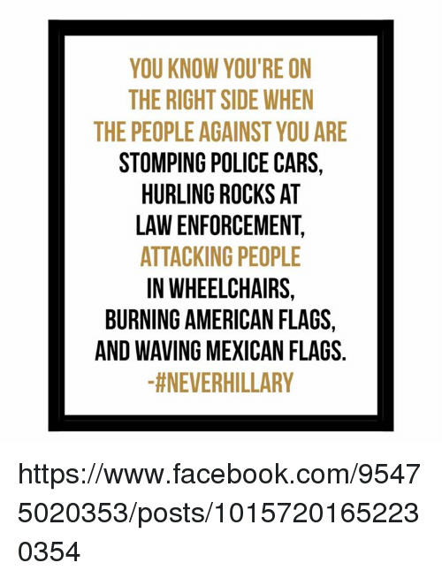 mexican flag: YOU KNOW YOU'RE ON  THE RIGHTSIDE WHEN  THE PEOPLE AGAINST YOU ARE  STOMPING POLICE CARS,  HURLING ROCKS AT  LAWENFORCEMENT.  ATTACKING PEOPLE  IN WHEELCHAIRS,  BURNING AMERICAN FLAGS  AND WAVING MEXICAN FLAGS  tNEVERHILLARY https://www.facebook.com/95475020353/posts/10157201652230354