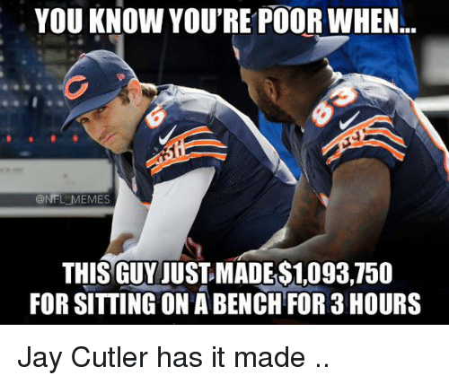 Jay Cutler: YOU KNOW YOU'RE POORWHEN  NFL MEMES  THIS GUY JUST MADES1,093,750  FOR SITTING ON ABENCH FOR 3 HOURS Jay Cutler has it made ..