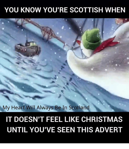 Adverted: YOU KNOW YOU'RE SCOTTISH WHEN  My Heart Will Always Be In Scotland  IT DOESN'T FEEL LIKE CHRISTMAS  UNTIL YOU'VE SEEN THIS ADVERT