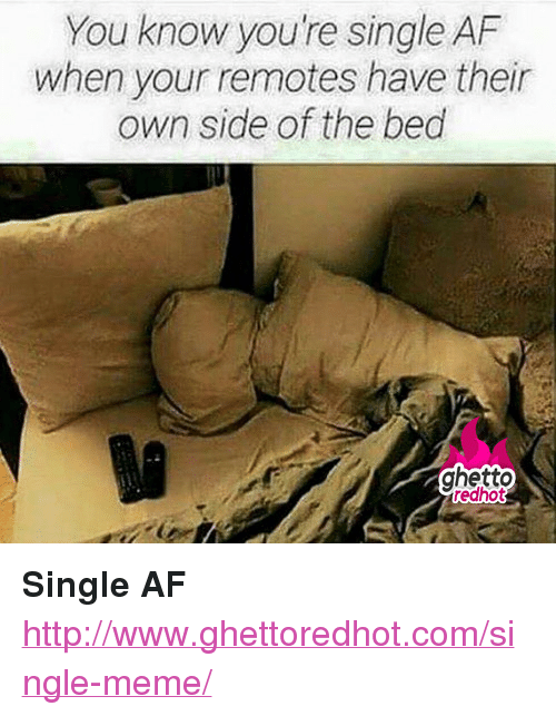 """Single Meme: You know you're single AF  when your remotes have their  own side of the bed  ghetto <p><strong>Single AF</strong></p><p><a href=""""http://www.ghettoredhot.com/single-meme/"""">http://www.ghettoredhot.com/single-meme/</a></p>"""