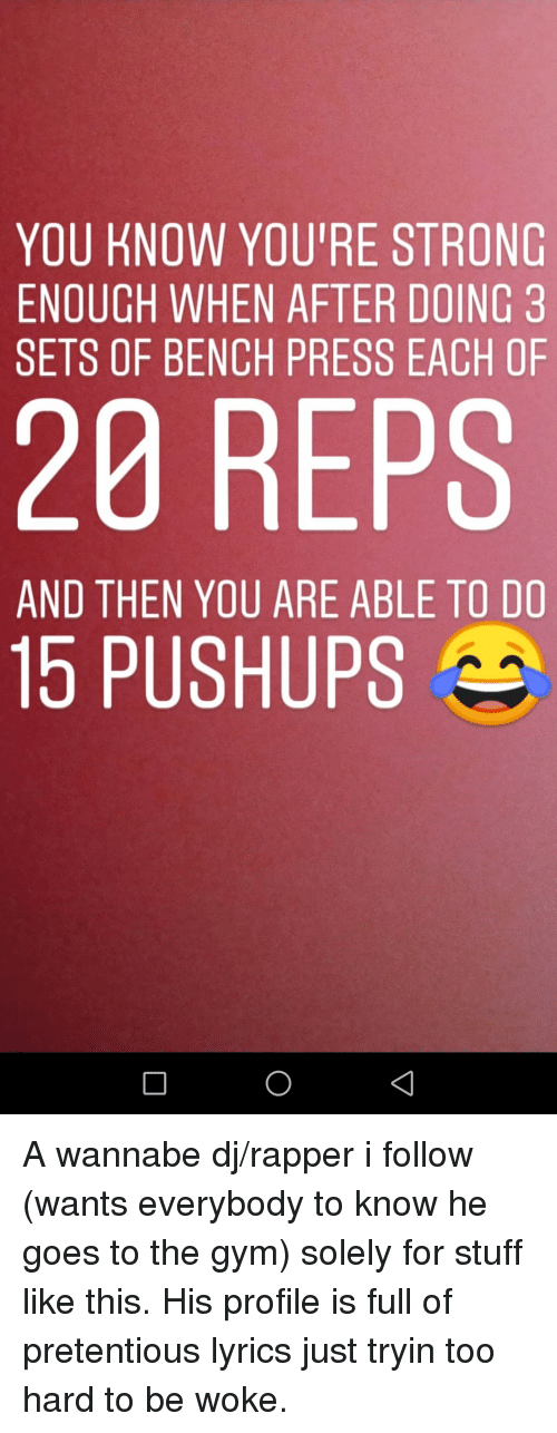 Gym, Pretentious, and Wannabe: YOU KNOW YOU'RE STRONG  ENOUGH WHEN AFTER DOING 3  SETS OF BENCH PRESS EACH OF  20 REPS  AND THEN YOU ARE ABLE TO DO  15 PUSHUPS