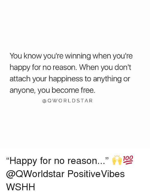 "Memes, Wshh, and Free: You know you're winning when you're  happy for no reason. When you don't  attach your happiness to anything or  anyone, you become free.  @QWORLDSTAR ""Happy for no reason..."" 🙌💯 @QWorldstar PositiveVibes WSHH"