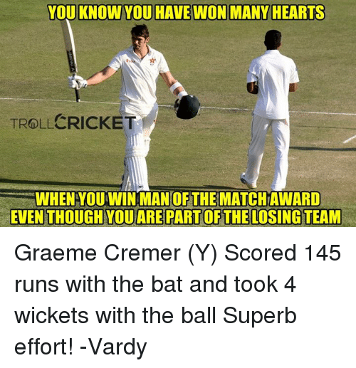 vardy: YOU KNOWYOU HAVE WON MANY HEARTS  TROLL CRICKET  WHEN YOUWIN MAN OF THE MATCHAWARD  EVEN THOUGH YOUAREPARTOF THE LOSING TEAM Graeme Cremer (Y) Scored 145 runs with the bat and took 4 wickets with the ball Superb effort!  -Vardy