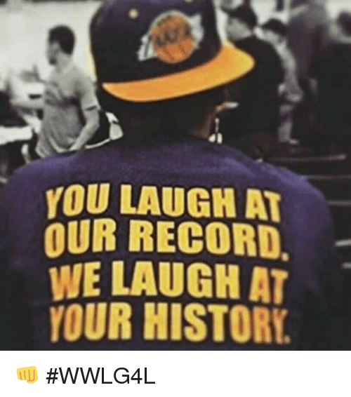 Memes, Historical, and 🤖: YOU LAUGH AT  OUR RECORD.  WE LAUGH AT  YOUR HISTORE 👊  #WWLG4L