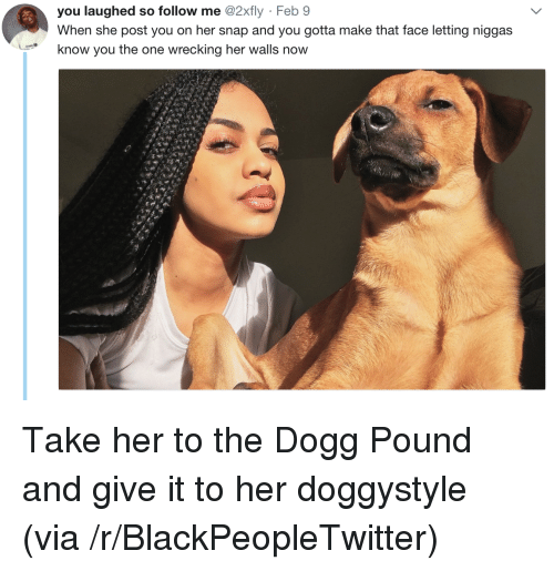 wrecking: you laughed so follow me @2xfly Feb 9  When she post you on her snap and you gotta make that face letting niggas  know you the one wrecking her walls now <p>Take her to the Dogg Pound and give it to her doggystyle (via /r/BlackPeopleTwitter)</p>