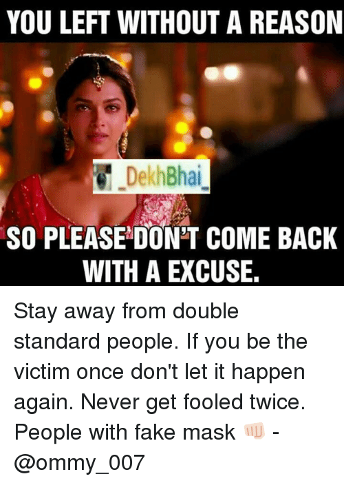 It Happened Again: YOU LEFT WITHOUT A REASON  DekhBhai  SO PLEASE DON'T COME BACK  WITH A EXCUSE. Stay away from double standard people. If you be the victim once don't let it happen again. Never get fooled twice. People with fake mask 👊🏻 - @ommy_007