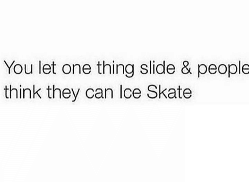 ice skate: You let one thing slide & people  think they can Ice Skate