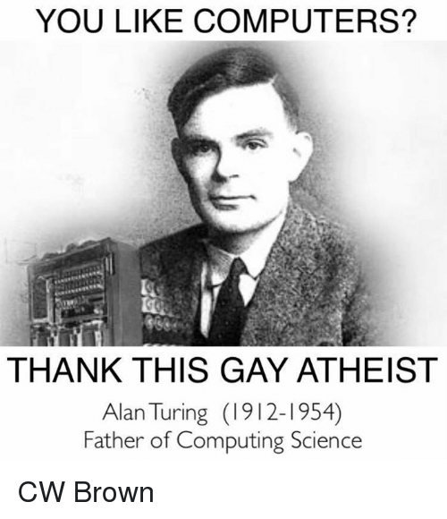 Computers, Memes, and Browns: YOU LIKE COMPUTERS?  THANK THIS GAY ATHEIST  Alan Turing (1912-1954)  Father of Computing Science CW Brown