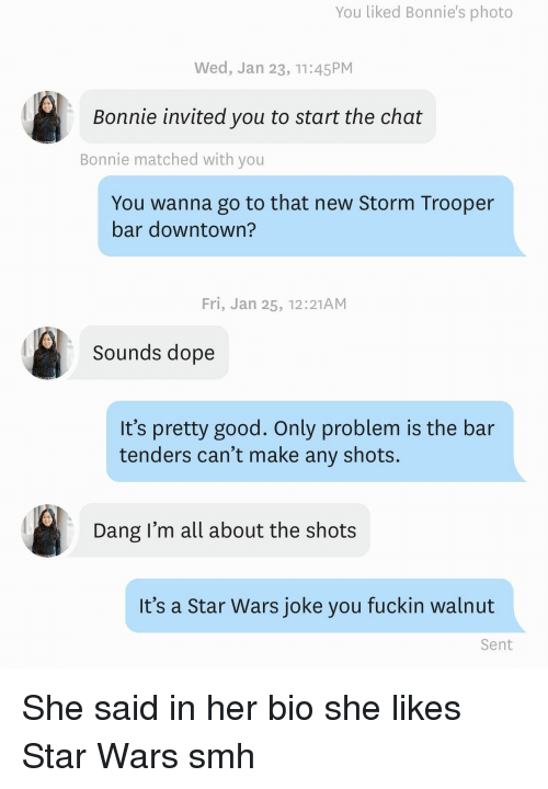 Trooper: You liked Bonnie's photo  Wed, Jan 23, 11:45PM  Bonnie invited you to start the chat  Bonnie matched with you  You wanna go to that new Storm Trooper  bar downtown?  Fri, Jan 25, 12:21AM  Sounds dope  It's pretty good. Only problem is the bar  tenders can't make any shots.  Dang I'm all about the shots  It's a Star Wars joke you fuckin walnut  Sent She said in her bio she likes Star Wars smh