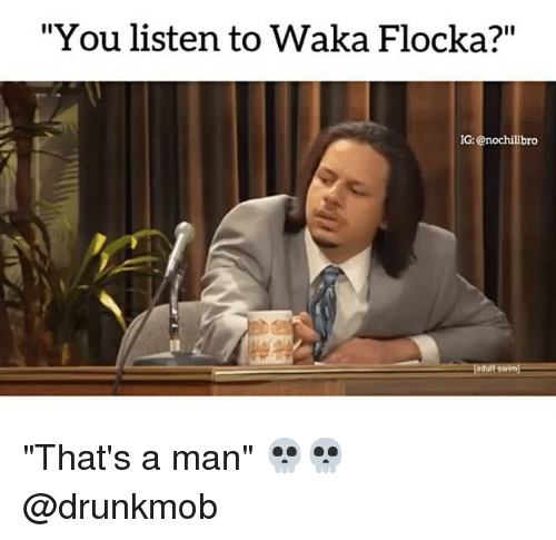 "Waka Flocka: ""You listen to Waka Flocka?""  IG  IG: @nochillbro ""That's a man"" 💀💀 @drunkmob"