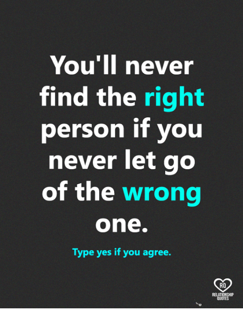 Memes, Never, and 🤖: You ll never  find the right  person if you  never let go  of the wrong  one  Type yes if you agree.  RO  QUOTE