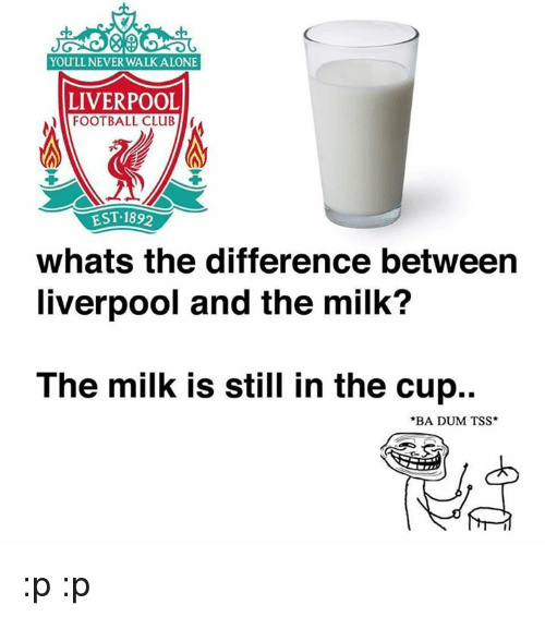 Being Alone, Club, and Football: You LL NEVER WALK ALONE  LIVERPOOL  FOOTBALL CLUB  EST 1892  whats the difference between  liverpool and the milk?  The milk is still in the cup..  *BA DUM TSS :p :p