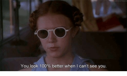 I Cant See: You look 100% better when I can't see you.