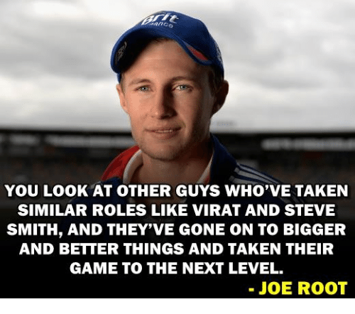 Steve Smith: YOU LOOK AT OTHER GUYS WHO VE TAKEN  SIMILAR ROLES LIKE VIRAT AND STEVE  SMITH, AND THEY'VE GONE ON TO BIGGER  AND BETTER THINGS AND TAKEN THEIR  GAME TO THE NEXT LEVEL.  JOE ROOT