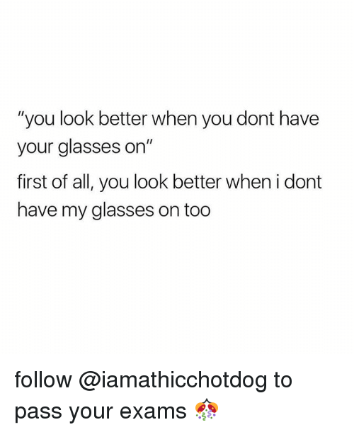 "Glasses, All, and First: ""you look better when you dont have  your glasses on""  first of all, you look better when i dont  have my glasses on too follow @iamathicchotdog to pass your exams 🎊"