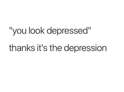 Depression, You, and Look: you look depressed  thanks it's the depression